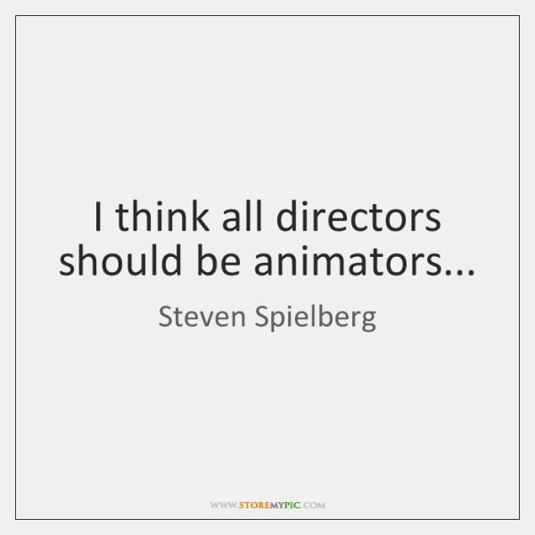 I think all directors should be animators...