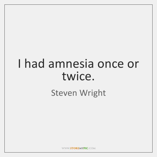 I had amnesia once or twice.