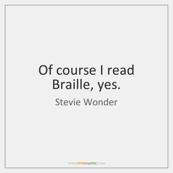 Of course I read Braille, yes.