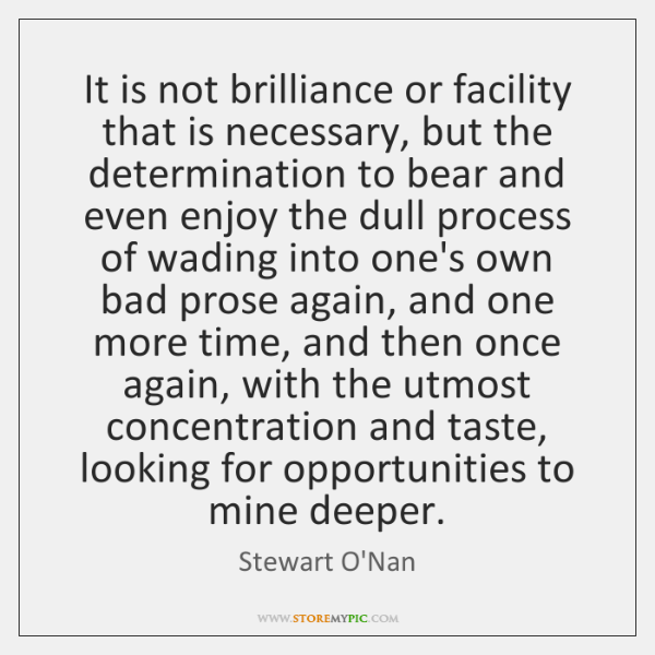 It is not brilliance or facility that is necessary, but the determination ...