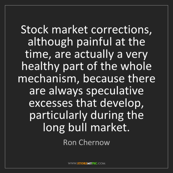 Ron Chernow: Stock market corrections, although painful at the time,...
