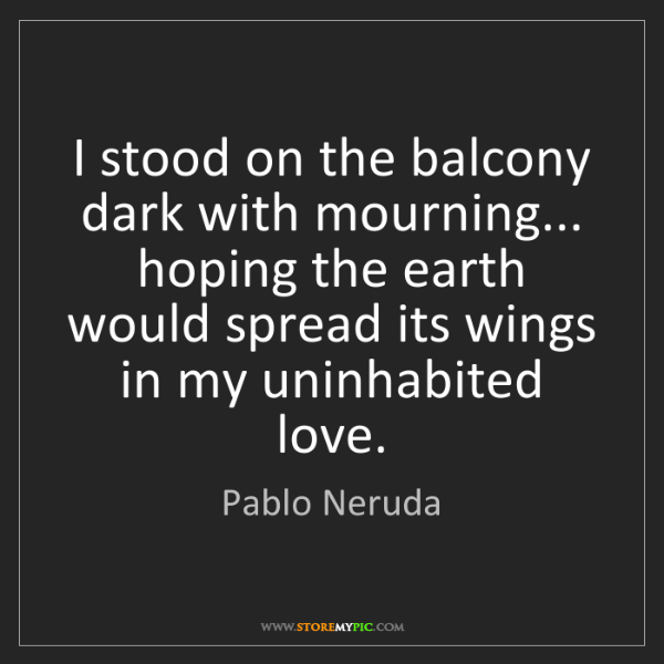 Pablo Neruda: I stood on the balcony dark with mourning... hoping the...