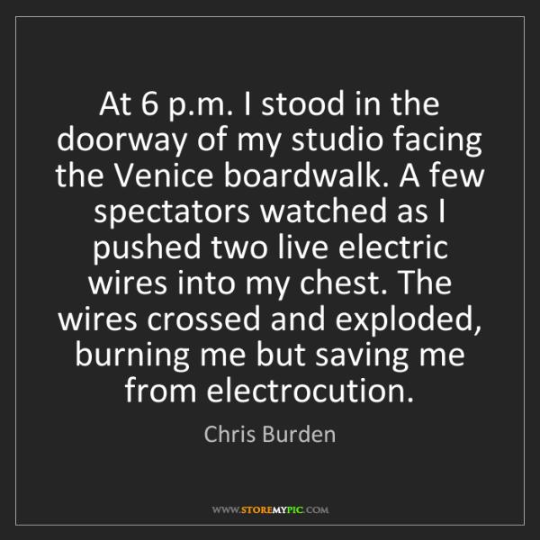 Chris Burden: At 6 p.m. I stood in the doorway of my studio facing...