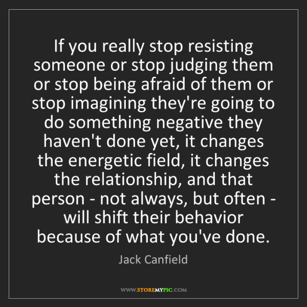 Jack Canfield: If you really stop resisting someone or stop judging...