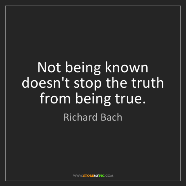 Richard Bach: Not being known doesn't stop the truth from being true.