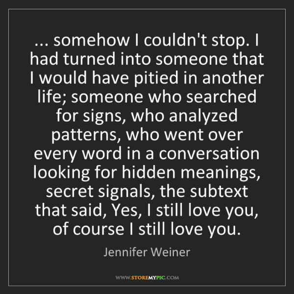 Jennifer Weiner: ... somehow I couldn't stop. I had turned into someone...