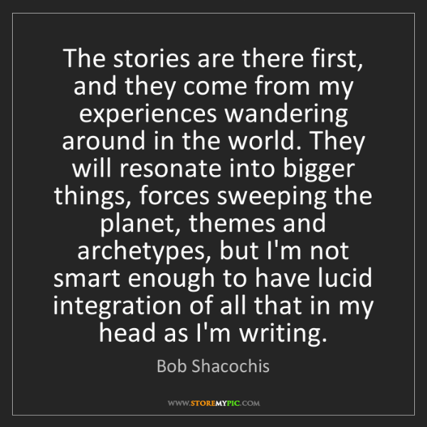 Bob Shacochis: The stories are there first, and they come from my experiences...
