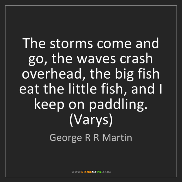 George R R Martin: The storms come and go, the waves crash overhead, the...