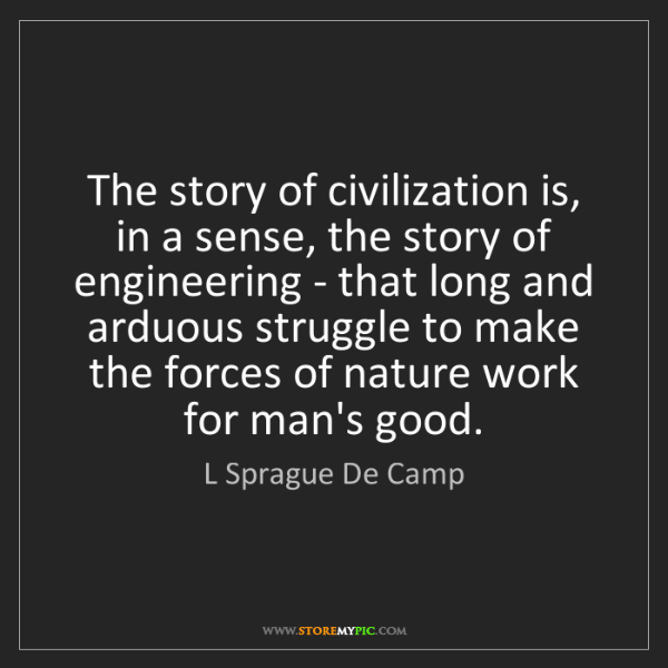 L Sprague De Camp: The story of civilization is, in a sense, the story of...