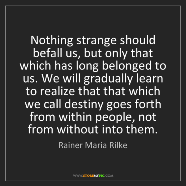 Rainer Maria Rilke: Nothing strange should befall us, but only that which...