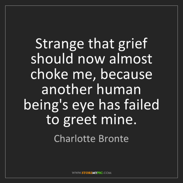 Charlotte Bronte: Strange that grief should now almost choke me, because...