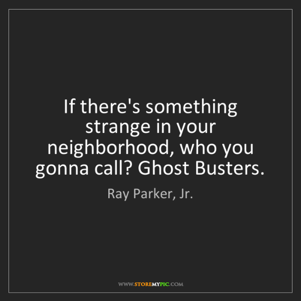 Ray Parker, Jr.: If there's something strange in your neighborhood, who...