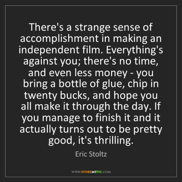 Eric Stoltz: There's a strange sense of accomplishment in making an...