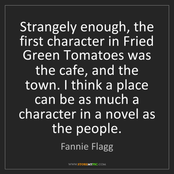 Fannie Flagg: Strangely enough, the first character in Fried Green...