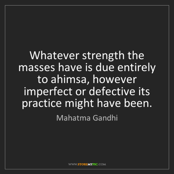 Mahatma Gandhi: Whatever strength the masses have is due entirely to...
