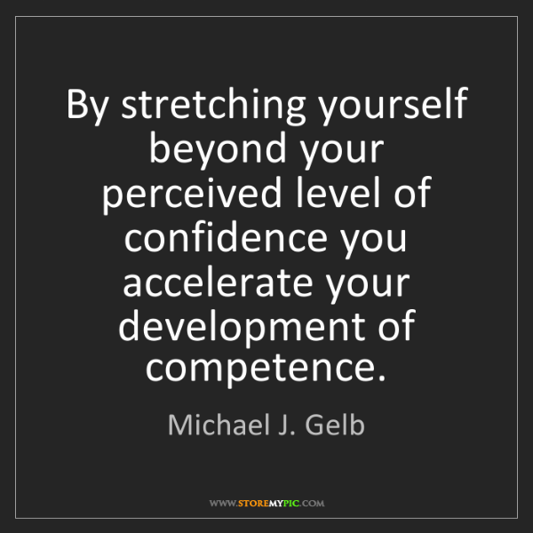 Michael J. Gelb: By stretching yourself beyond your perceived level of...