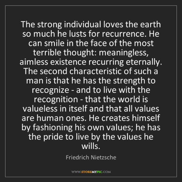 Friedrich Nietzsche: The strong individual loves the earth so much he lusts...