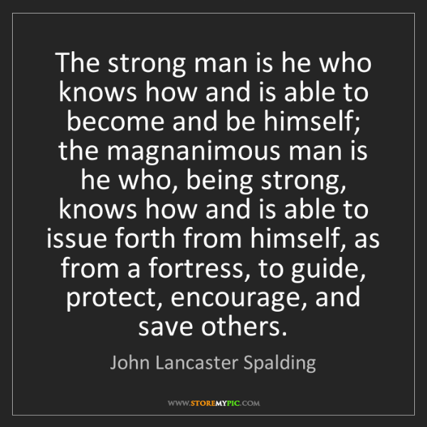 John Lancaster Spalding: The strong man is he who knows how and is able to become...
