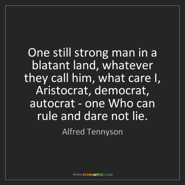 Alfred Tennyson: One still strong man in a blatant land, whatever they...