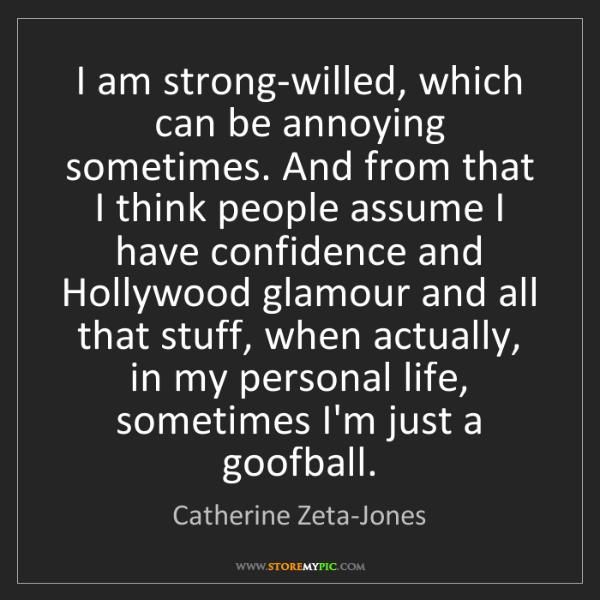 Catherine Zeta-Jones: I am strong-willed, which can be annoying sometimes....