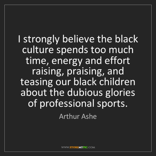 Arthur Ashe: I strongly believe the black culture spends too much...