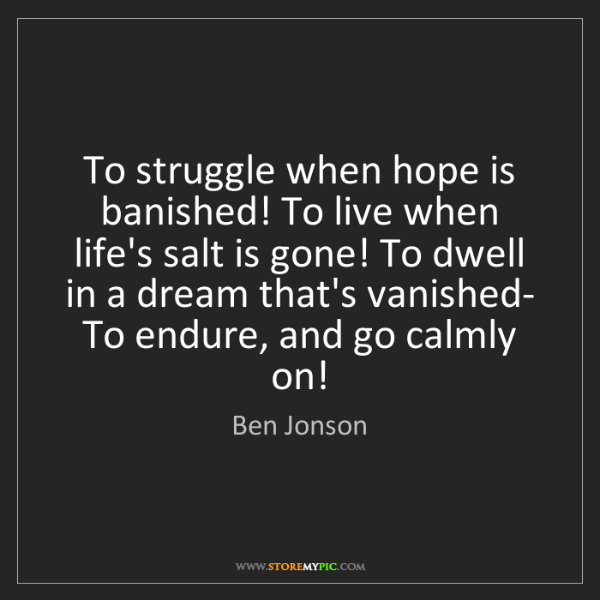 Ben Jonson: To struggle when hope is banished! To live when life's...