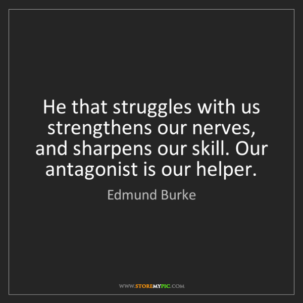 Edmund Burke: He that struggles with us strengthens our nerves, and...