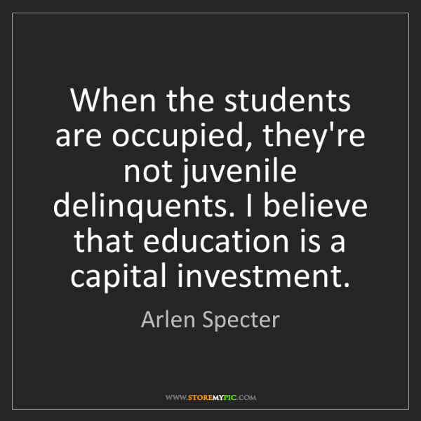 Arlen Specter: When the students are occupied, they're not juvenile...