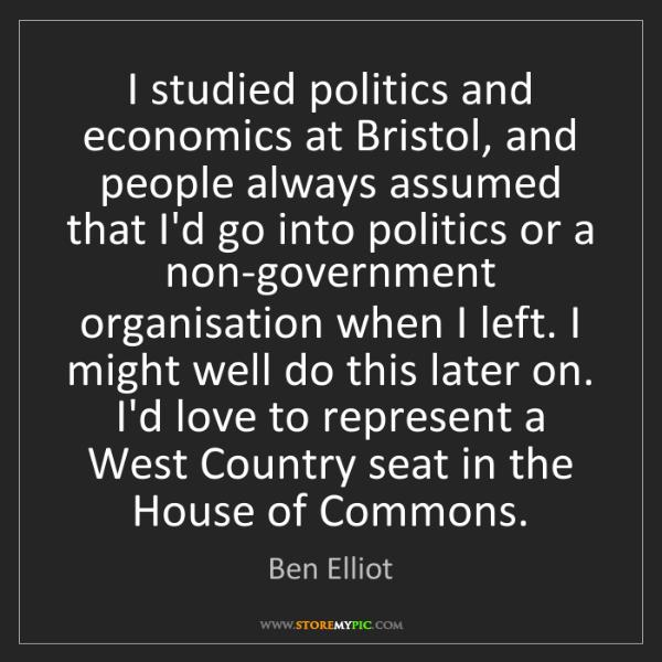 Ben Elliot: I studied politics and economics at Bristol, and people...