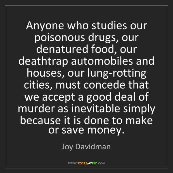Joy Davidman: Anyone who studies our poisonous drugs, our denatured...