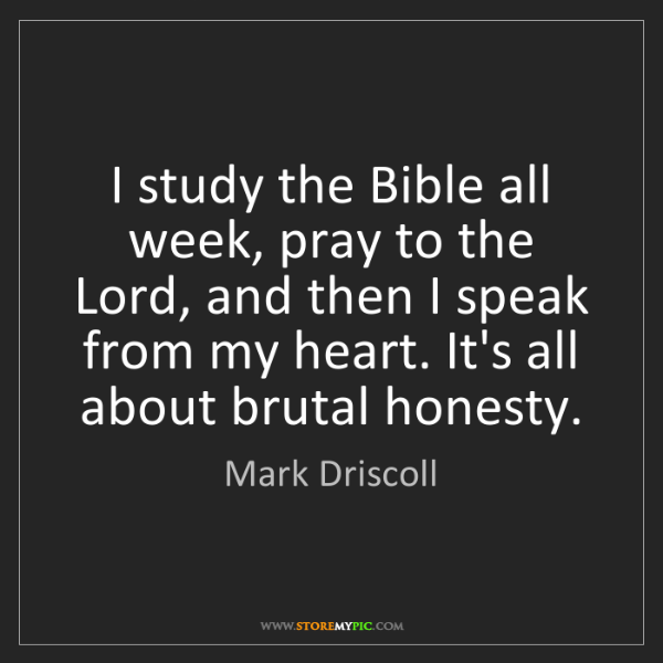 Mark Driscoll: I study the Bible all week, pray to the Lord, and then...