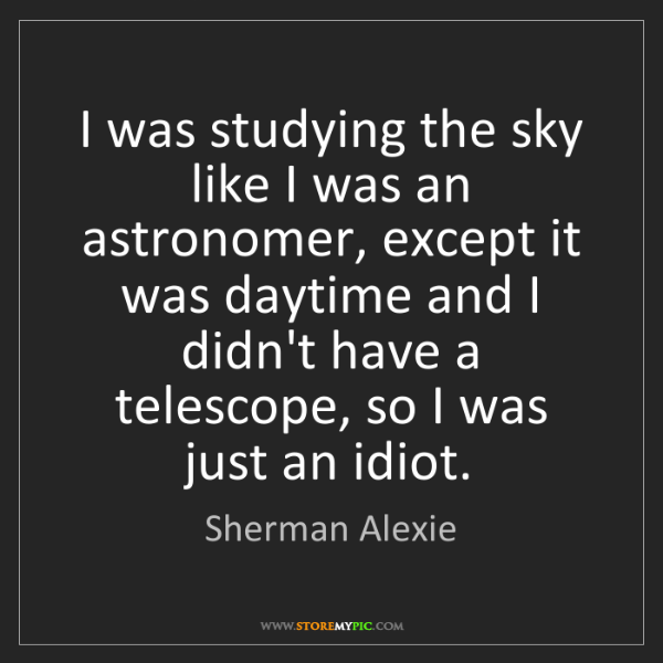 Sherman Alexie: I was studying the sky like I was an astronomer, except...