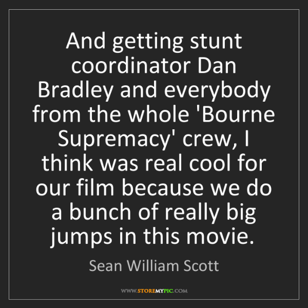Sean William Scott: And getting stunt coordinator Dan Bradley and everybody...