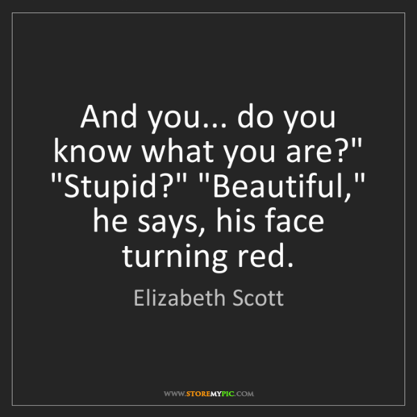 """Elizabeth Scott: And you... do you know what you are?"""" """"Stupid?"""" """"Beautiful,""""..."""