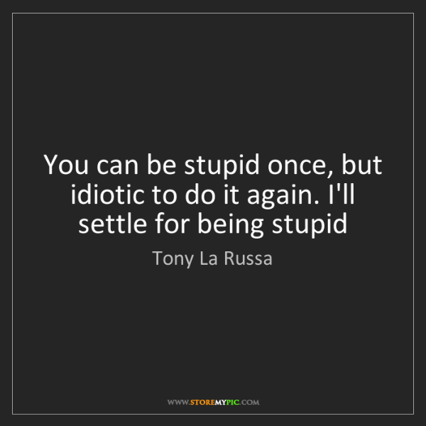 Tony La Russa: You can be stupid once, but idiotic to do it again. I'll...