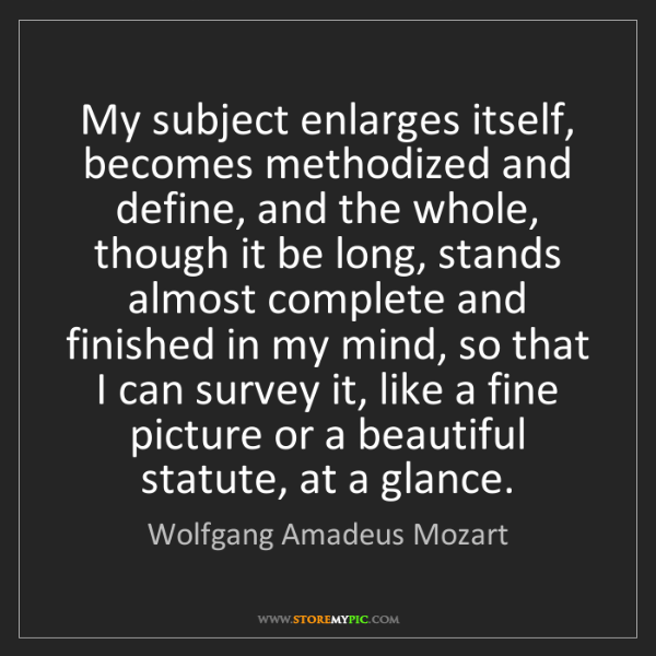Wolfgang Amadeus Mozart: My subject enlarges itself, becomes methodized and define,...