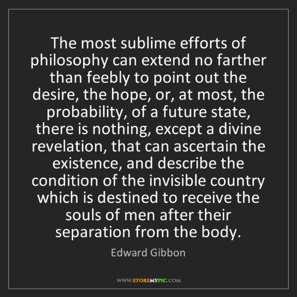 Edward Gibbon: The most sublime efforts of philosophy can extend no...