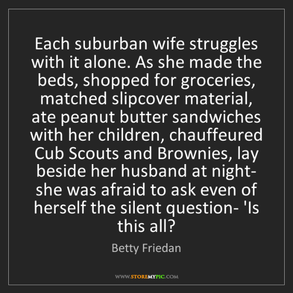 Betty Friedan: Each suburban wife struggles with it alone. As she made...