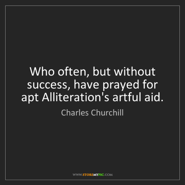 Charles Churchill: Who often, but without success, have prayed for apt Alliteration's...