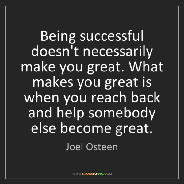 Joel Osteen: Being successful doesn't necessarily make you great....