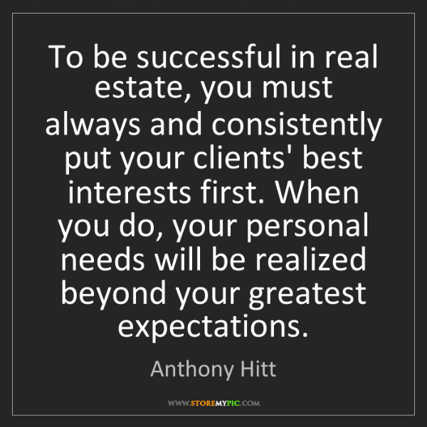 Anthony Hitt: To be successful in real estate, you must always and...