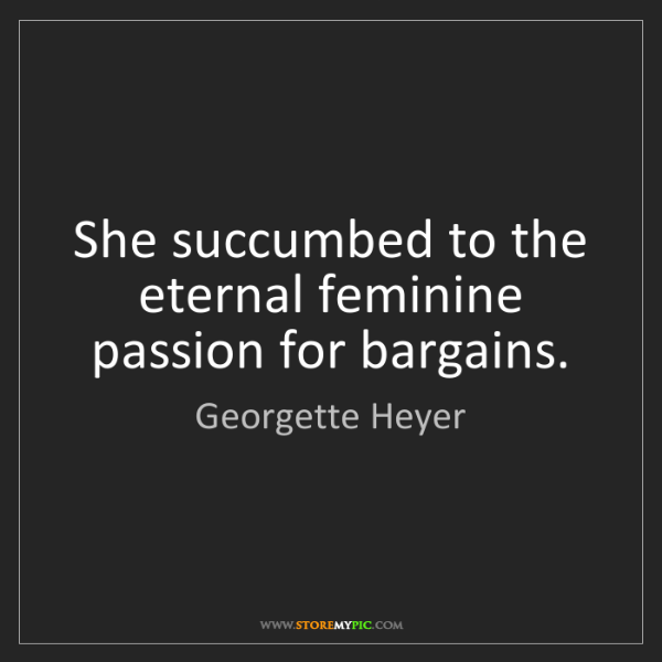 Georgette Heyer: She succumbed to the eternal feminine passion for bargains.