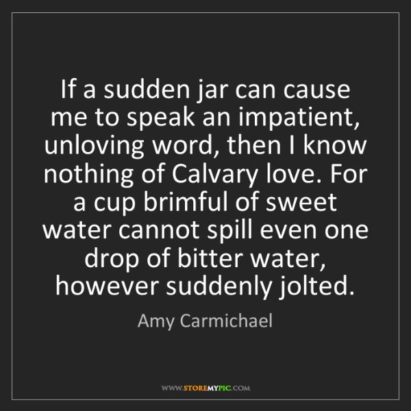 Amy Carmichael: If a sudden jar can cause me to speak an impatient, unloving...