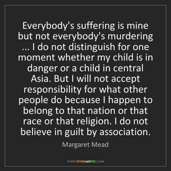 Margaret Mead: Everybody's suffering is mine but not everybody's murdering...