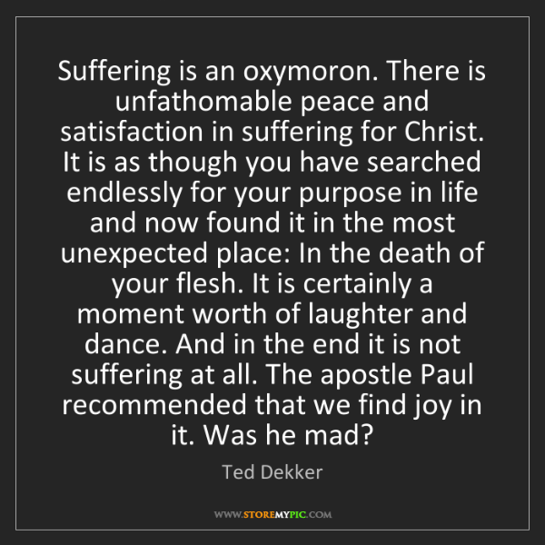 Ted Dekker: Suffering is an oxymoron. There is unfathomable peace...
