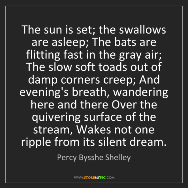 Percy Bysshe Shelley: The sun is set; the swallows are asleep; The bats are...