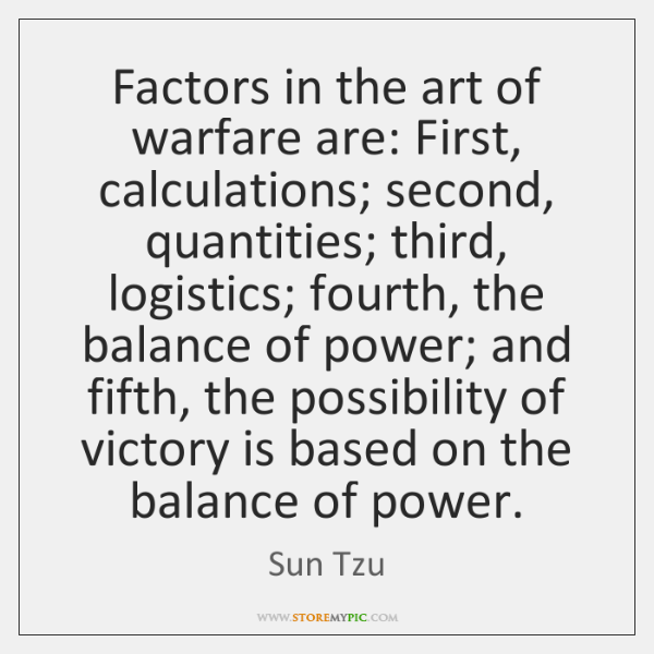 Factors in the art of warfare are: First, calculations; second, quantities; third, ...