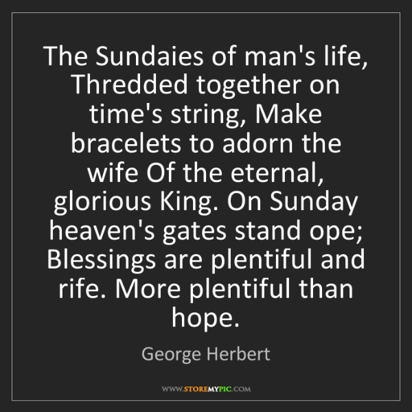 George Herbert: The Sundaies of man's life, Thredded together on time's...