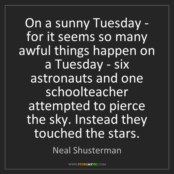 Neal Shusterman: On a sunny Tuesday - for it seems so many awful things...