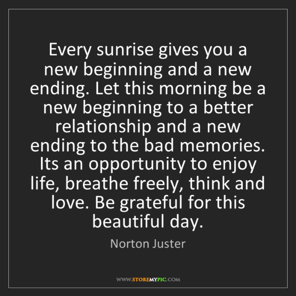 Norton Juster: Every sunrise gives you a new beginning and a new ending....